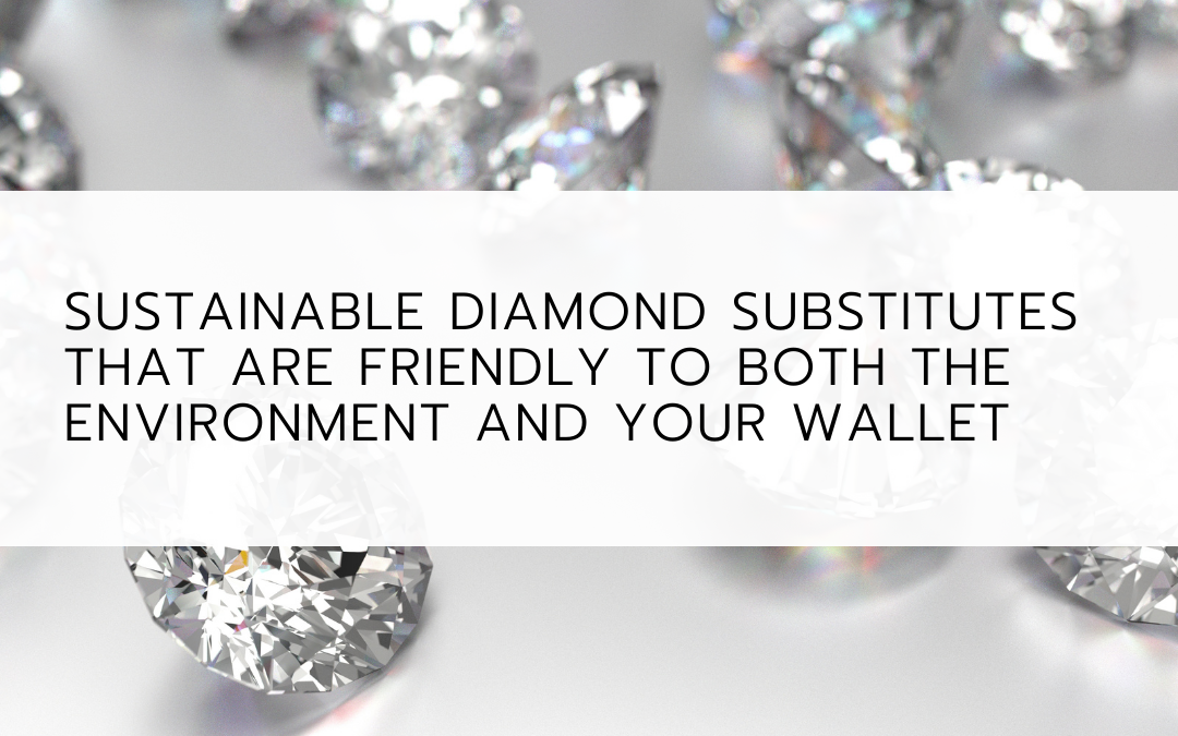 Sustainable diamond substitutes that are friendly to both the environment and your wallet